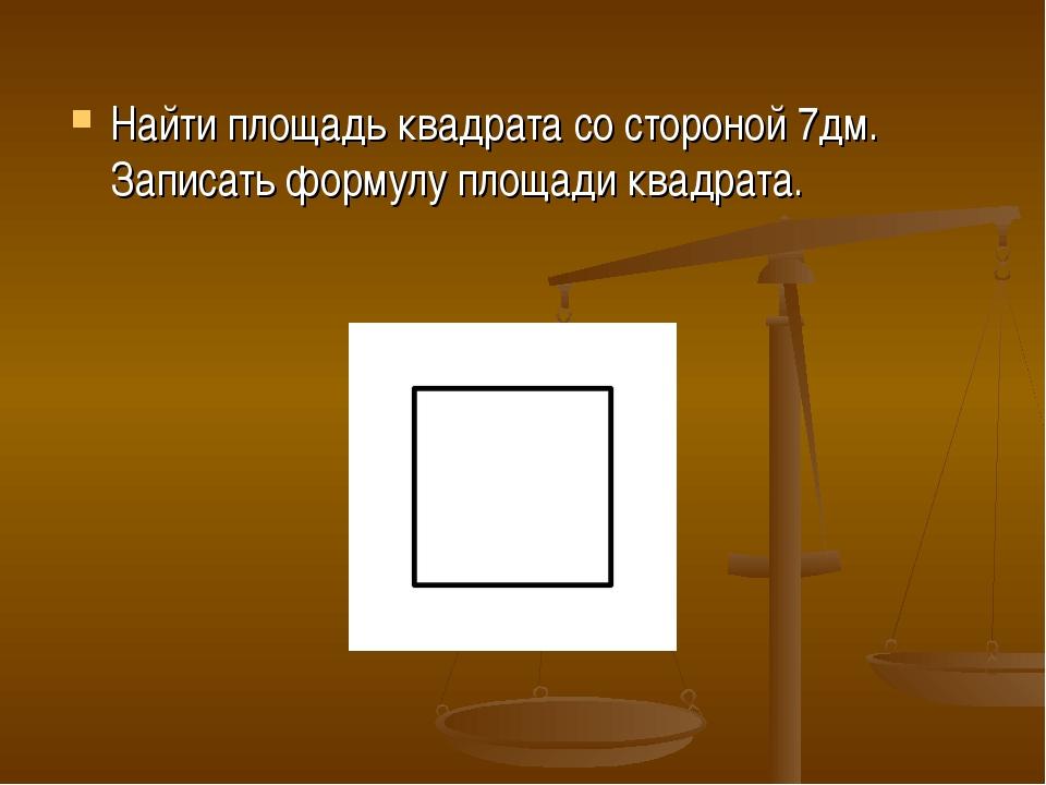 Найти площадь квадрата со стороной 7дм. Записать формулу площади квадрата.