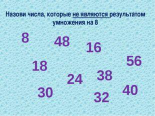 Назови числа, которые не являются результатом умножения на 8 8 18 48 24 16 32