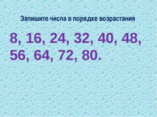 Запишите числа в порядке возрастания 8, 16, 24, 32, 40, 48, 56, 64, 72, 80.