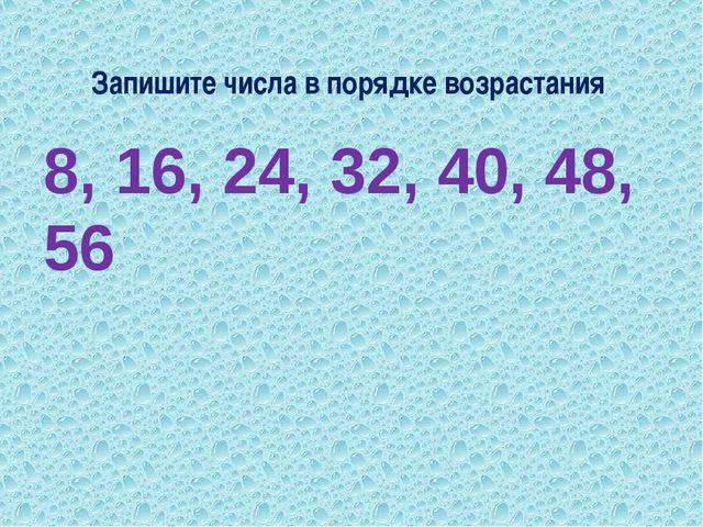 Запишите числа в порядке возрастания 8, 16, 24, 32, 40, 48, 56