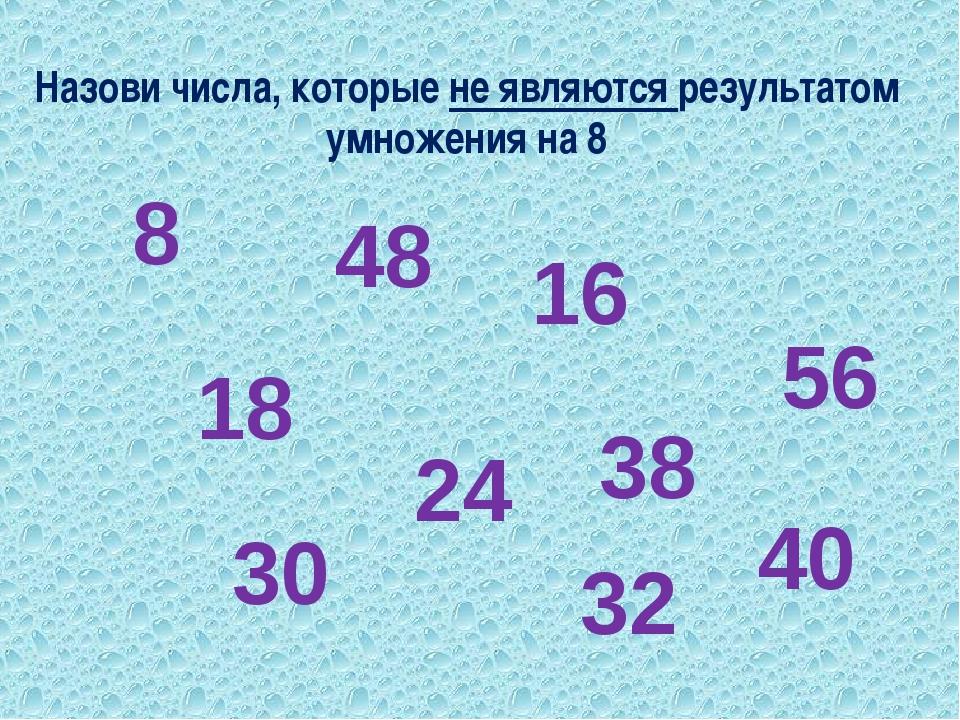 Назови числа, которые не являются результатом умножения на 8 8 18 48 24 16 32...