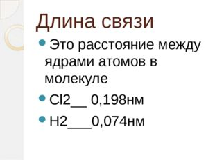 Длина связи Это расстояние между ядрами атомов в молекуле Cl2__ 0,198нм H2___