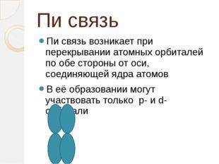 Пи связь Пи связь возникает при перекрывании атомных орбиталей по обе стороны