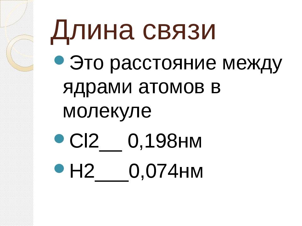 Длина связи Это расстояние между ядрами атомов в молекуле Cl2__ 0,198нм H2___...