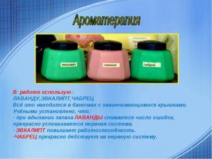 В работе использую : ЛАВАНДУ,ЭВКАЛИПТ,ЧАБРЕЦ Всё это находится в баночках с