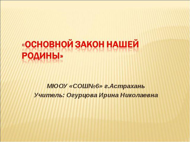 МЮОУ «СОШ№6» г.Астрахань Учитель: Огурцова Ирина Николаевна