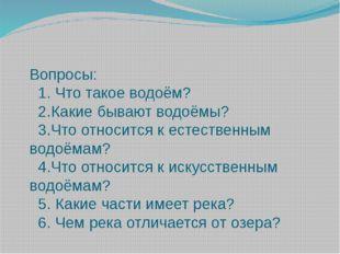 Вопросы: 1. Что такое водоём? 2.Какие бывают водоёмы? 3.Что относится к естес