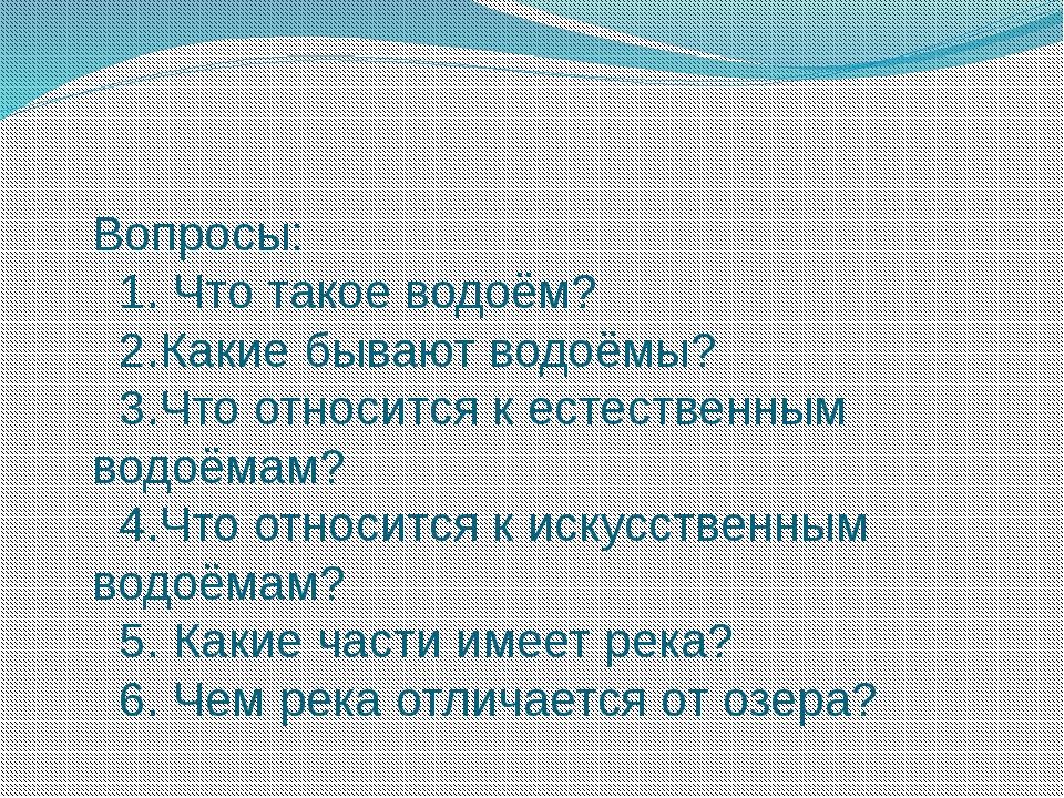Вопросы: 1. Что такое водоём? 2.Какие бывают водоёмы? 3.Что относится к естес...