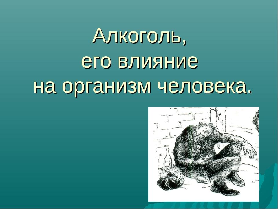 Алкоголь, его влияние на организм человека.