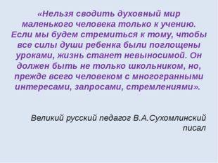 Великий русский педагог В.А.Сухомлинский писал «Нельзя сводить духовный мир м