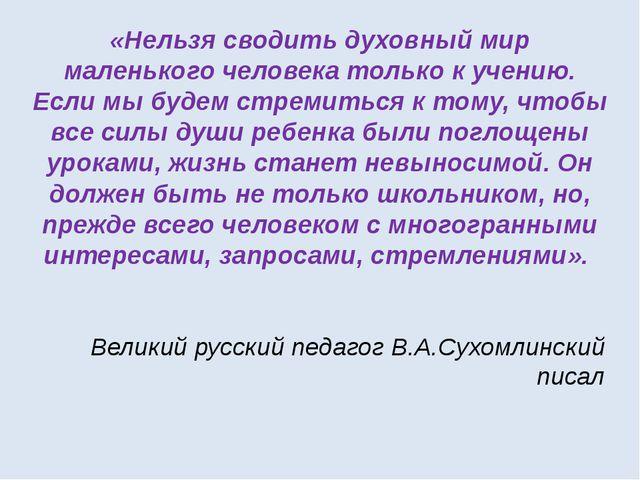 Великий русский педагог В.А.Сухомлинский писал «Нельзя сводить духовный мир м...