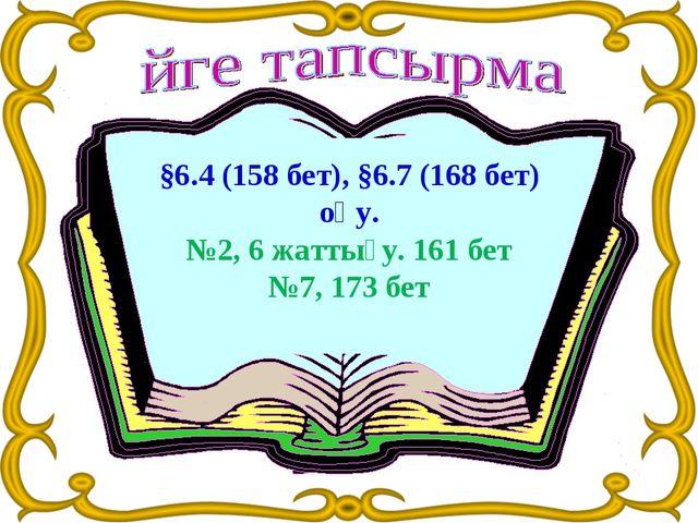 §6.4 (158 бет), §6.7(168 бет) оқу. №2, 6 жаттығу. 161 бет №7, 173 бет