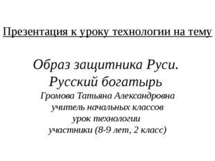 Презентация к уроку технологии на тему Образ защитника Руси. Русский богатырь