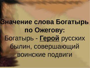 Значение слова Богатырь по Ожегову: Богатырь -Геройрусских былин, совершающ