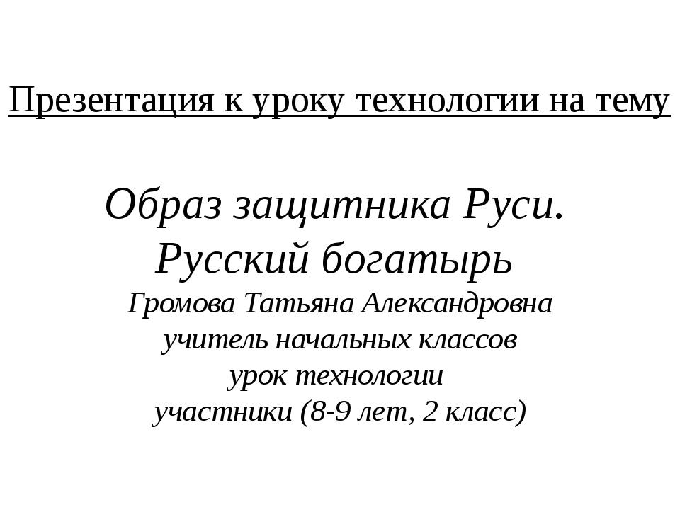 Презентация к уроку технологии на тему Образ защитника Руси. Русский богатырь...