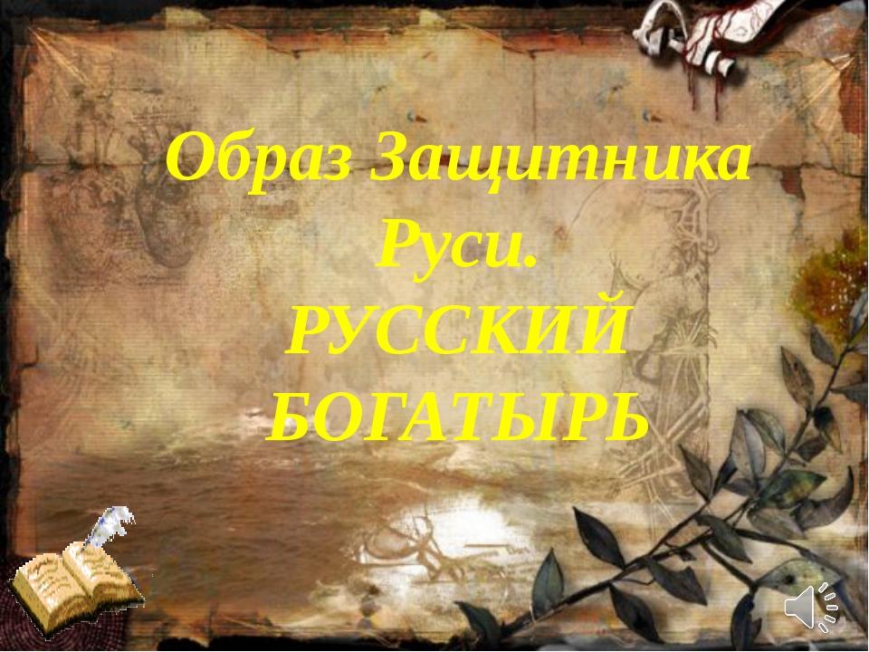 Образ Защитника Руси. РУССКИЙ БОГАТЫРЬ