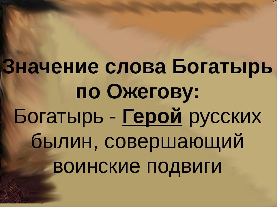 Значение слова Богатырь по Ожегову: Богатырь -Геройрусских былин, совершающ...