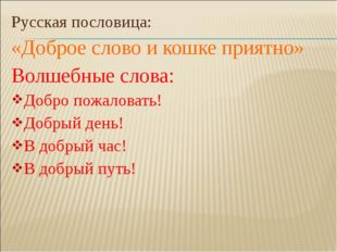 Русская пословица: «Доброе слово и кошке приятно» Волшебные слова: Добро пожа
