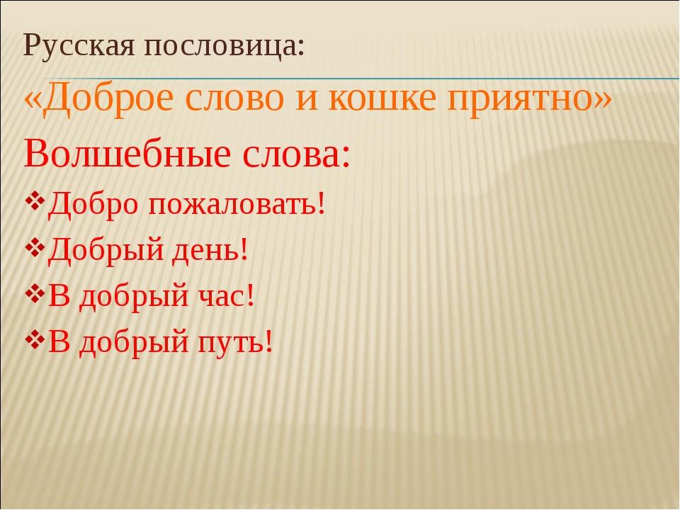 Русская пословица: «Доброе слово и кошке приятно» Волшебные слова: Добро пожа...