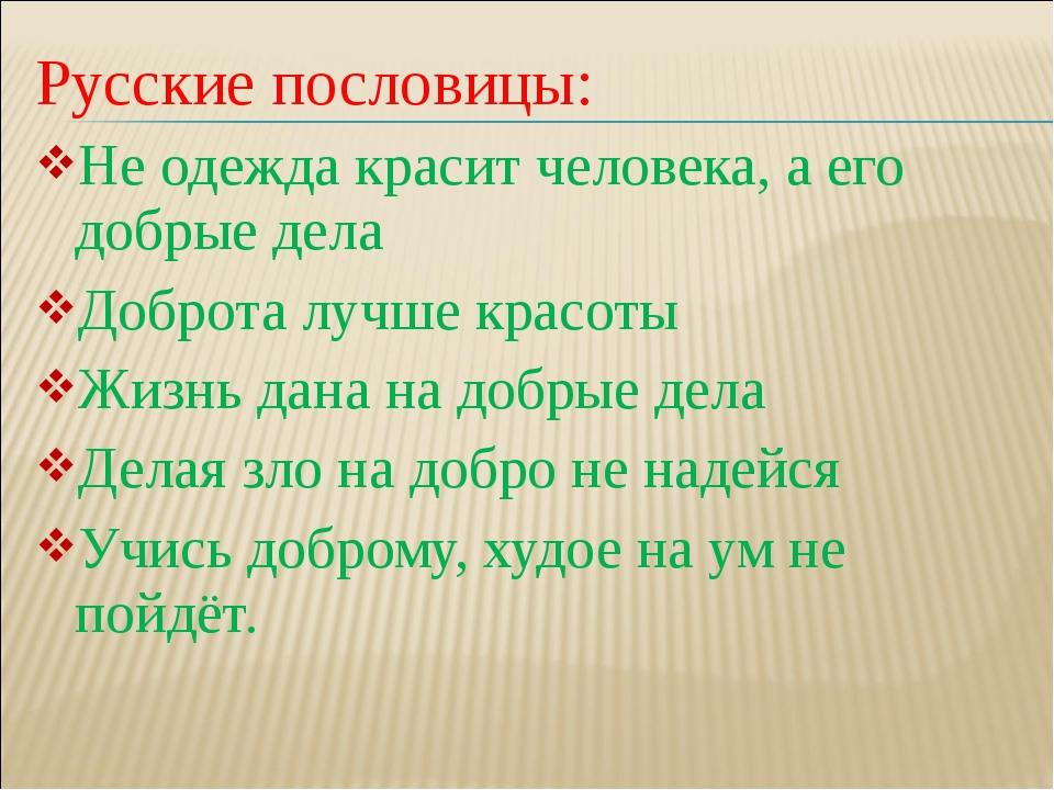 Русские пословицы: Не одежда красит человека, а его добрые дела Доброта лучше...