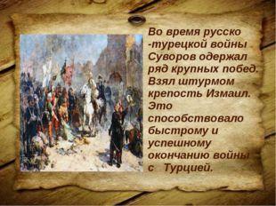 Во время русско -турецкой войны Суворов одержал ряд крупных побед. Взял штурм