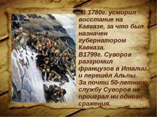 В 1780г. усмирил восстание на Кавказе, за что был назначен губернатором Кавк