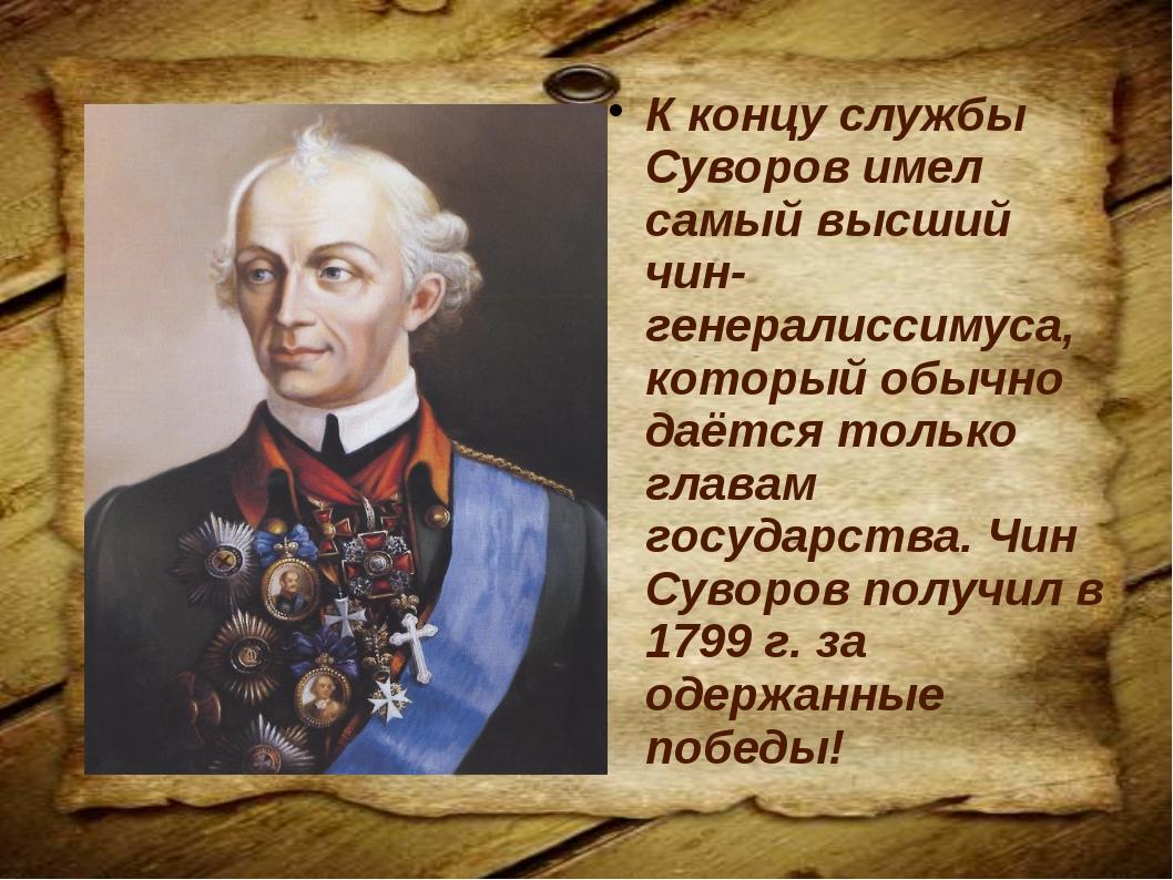 К концу службы Суворов имел самый высший чин- генералиссимуса, который обычно...
