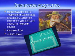 Эпическое искусство. Непосредственно на территории Казахстана сложились наибо