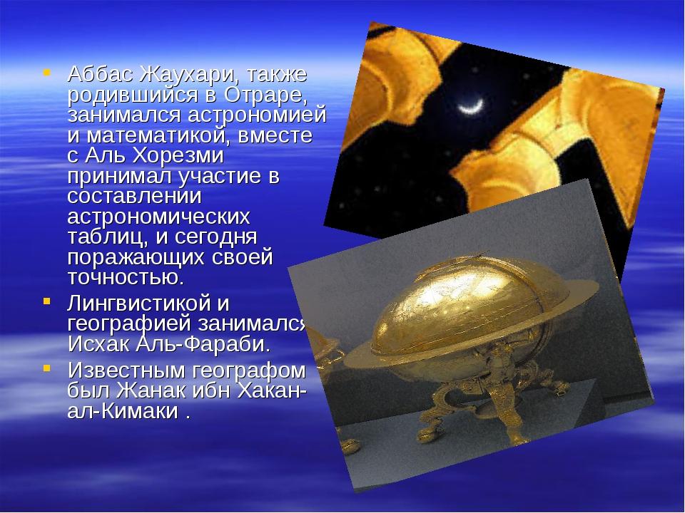 Аббас Жаухари, также родившийся в Отраре, занимался астрономией и математикой...