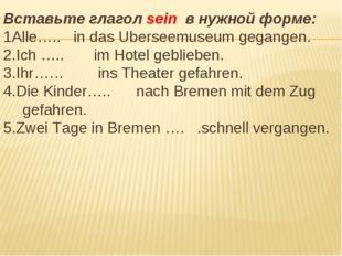 Вставьте глагол sein в нужной форме: 1Alle….. in das Uberseemuseum gegangen.