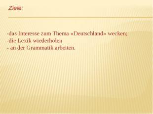 Ziele: -das Interesse zum Thema «Deutschland» wecken; -die Lexik wiederholen