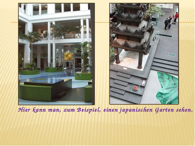Hier kann man, zum Beispiel, einen japanischen Garten sehen.