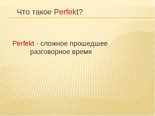 Что такое Perfekt? Perfekt - cложное прошедшее разговорное время