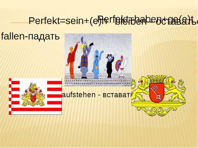 Perfekt=sein+(e)n fallen-падать Perfekt=haben+ge(e)t bleiben - оставаться auf...