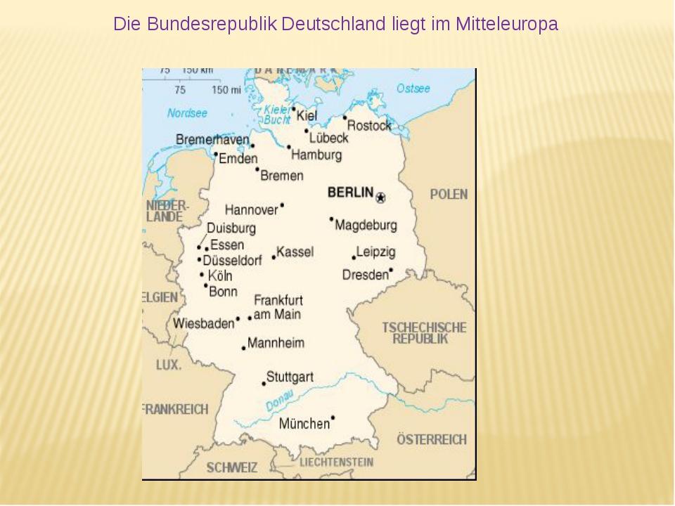 Die Bundesrepublik Deutschland liegt im Mitteleuropa
