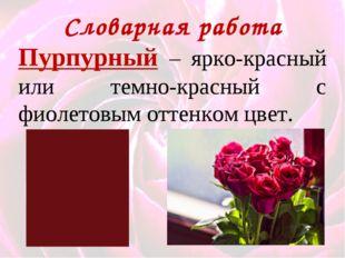 Словарная работа Пурпурный – ярко-красный или темно-красный с фиолетовым отте