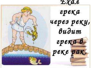 Ехал грека через реку, видит грека в реке рак.