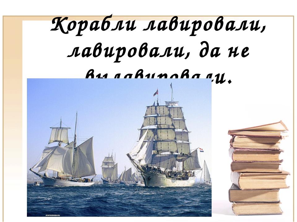 Корабли лавировали, лавировали, да не вылавировали.