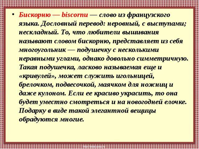 Бискорню — biscornu — слово из французского языка. Дословный перевод: неровны...