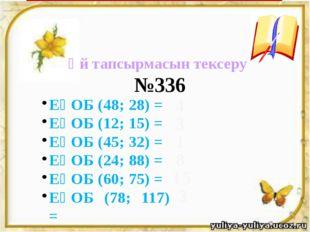 Үй тапсырмасын тексеру ЕҮОБ (48; 28) = ЕҮОБ (12; 15) = ЕҮОБ (45; 32) = ЕҮОБ