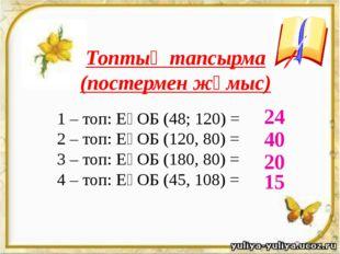 Топтық тапсырма (постермен жұмыс) 1 – топ: ЕҮОБ (48; 120) = 2 – топ: ЕҮОБ (1