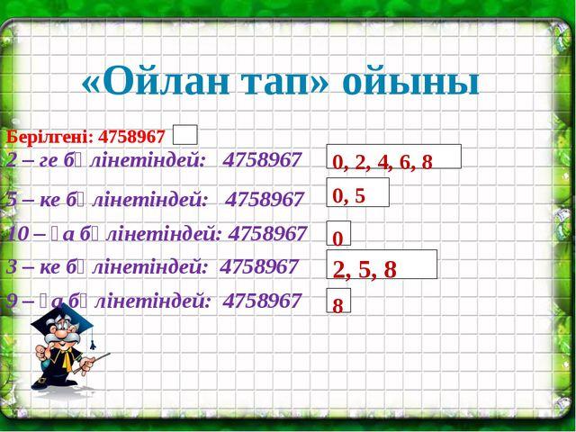 «Ойлан тап» ойыны 0, 2, 4, 6, 8 0, 5 0 2, 5, 8 8 Берілгені: 4758967 2 – ге б...
