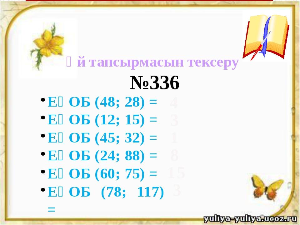 Үй тапсырмасын тексеру ЕҮОБ (48; 28) = ЕҮОБ (12; 15) = ЕҮОБ (45; 32) = ЕҮОБ...