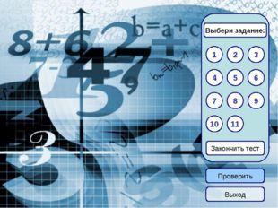 1 3 2 Закончить тест 6 5 4 7 11 9 10 8 Выбери задание: Проверить Выход