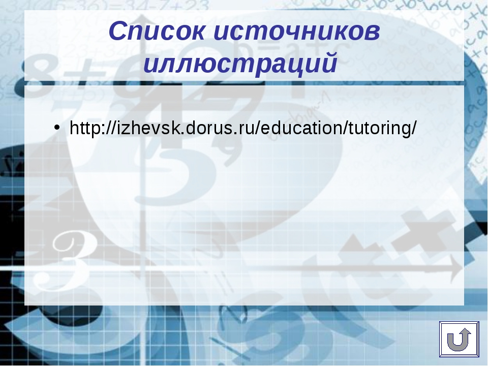 Cписок источников иллюстраций http://izhevsk.dorus.ru/education/tutoring/