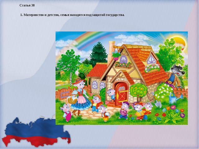 Статья 38 1. Материнство и детство, семья находятся под защитой государства.