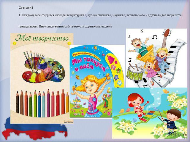 Статья 44 1. Каждому гарантируется свобода литературного, художественного, на...
