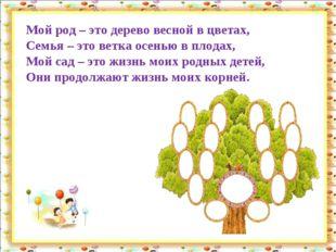 Мой род – это дерево весной в цветах, Семья – это ветка осенью в плодах, Мой