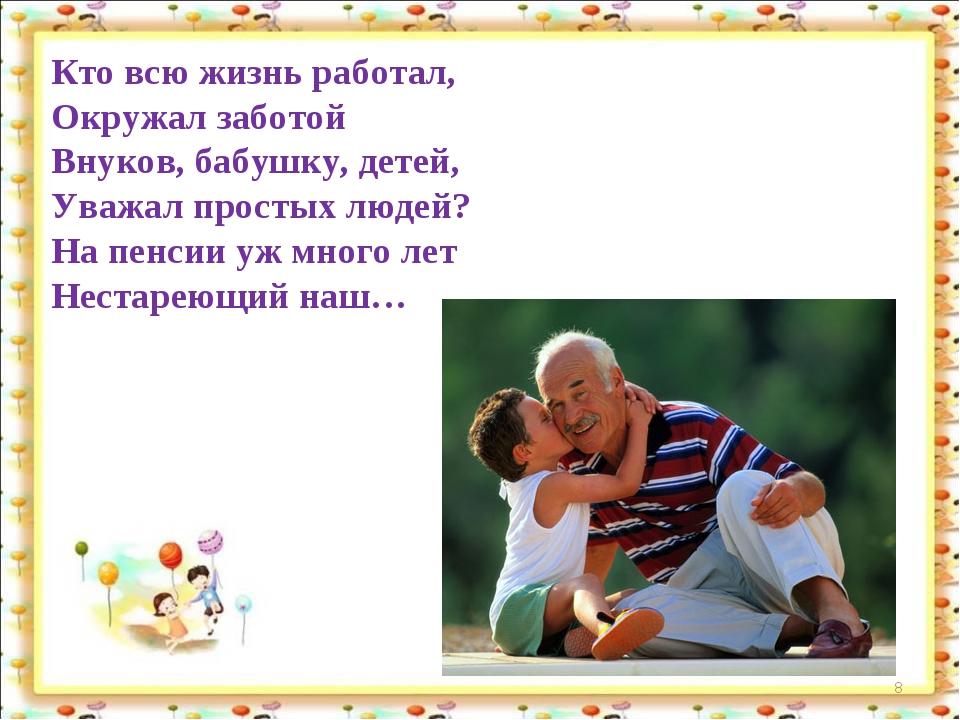 * Кто всю жизнь работал, Окружал заботой Внуков, бабушку, детей, Уважал прост...