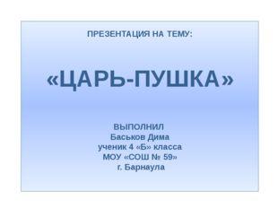 ПРЕЗЕНТАЦИЯ НА ТЕМУ: «ЦАРЬ-ПУШКА» ВЫПОЛНИЛ Баськов Дима ученик 4 «Б» класса